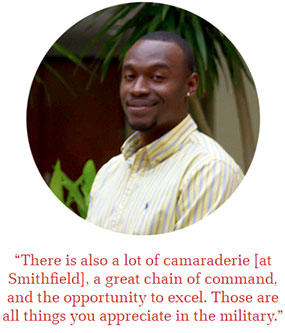 There is also a lot of camaraderie [at Smithfield], a great chain of command, and the opportunity to excel. Those are all things you appreciate in the military.